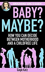 Baby? Maybe?: How You Can Decide Between Motherhood and a Childfree Life (Grounded Girl's Guide Book 4)