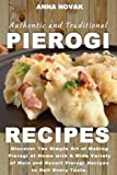 Authentic And Traditional Pierogi Recipes: Discover The Simple Art of Making Pierogi at Home with A Wide Variety of Main and Desert Pierogi Recipes to Suit Every Taste.