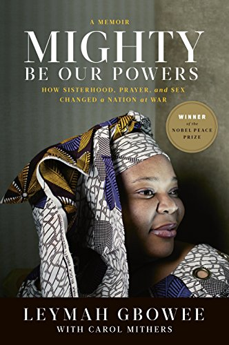 Mighty Be Our Powers: How Sisterhood, Prayer, and Sex Changed a Nation at War (Women Of Liberia Mass Action For Peace)