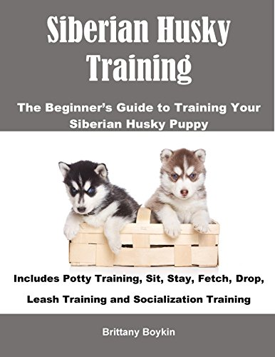 Puppy Husky (Siberian Husky Training: The Beginner's Guide to Training Your Siberian Husky Puppy: Includes Potty Training, Sit, Stay, Fetch, Drop, Leash Training and Socialization Training)