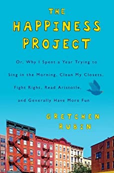 The Happiness Project: Or, Why I Spent a Year Trying to Sing in the Morning, Clean My Closets, Fight Right, Read Aristotle, and Generally Have More Fun by [Rubin, Gretchen]
