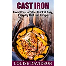 Cast Iron Cookbook: From Stove to Table, Quick & Easy, Everyday Cast Iron Recipes
