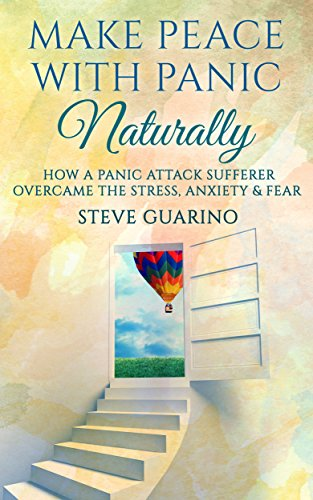 Make Peace With Panic Naturally: How A Panic Attack Sufferer Overcame The Stress, Anxiety & Fear