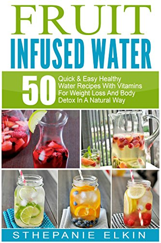 Fruit Infused Water: 50 Quick & Easy Healthy Water Recipes With Vitamins For Weight Loss And Body Detox In A Natural Way