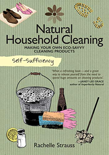SelfSufficiency: Natural Household Cleaning: Making Your Own EcoSavvy Cleaning Products IMM Lifestyle Ingredients Recipes amp HowTo for Green Cleaning Your Kitchen Laundry Room Bathroom amp More