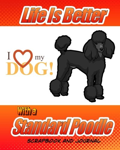 Puppies Poodle Standard (Life Is Better With A Standard Poodle Scrapbook and Journal: Dog Vaccination Record, Puppy Baby Book and Memory Book (Dog Scrapbook))