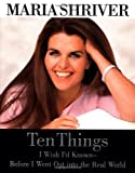 Ten Things I Wish I'd Known - Before I Went Out into the Real World by Maria Shriver (2000-04-04)