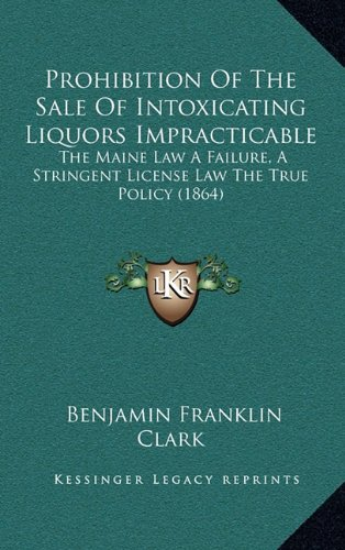 Read Online Prohibition Of The Sale Of Intoxicating Liquors Impracticable: The Maine Law A Failure, A Stringent License Law The True Policy (1864) ebook