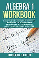 Algebra 1 Workbook: The Self-Teaching Guide and Practice Workbook with Exercises and Related Explained Solution. You Will Get and Improve Your Algebra 1 Skills and Knowledge from A to Z