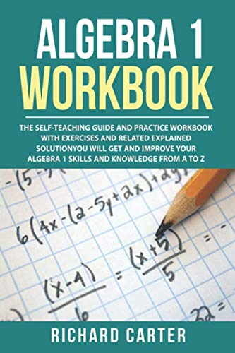 Best Algebra 1 Workbook: The Self-Teaching Guide and Practice Workbook with Exercises and Related Explained Solution. You Will Get and Improve Your Algebra 1 Skills and Knowledge from A to Z