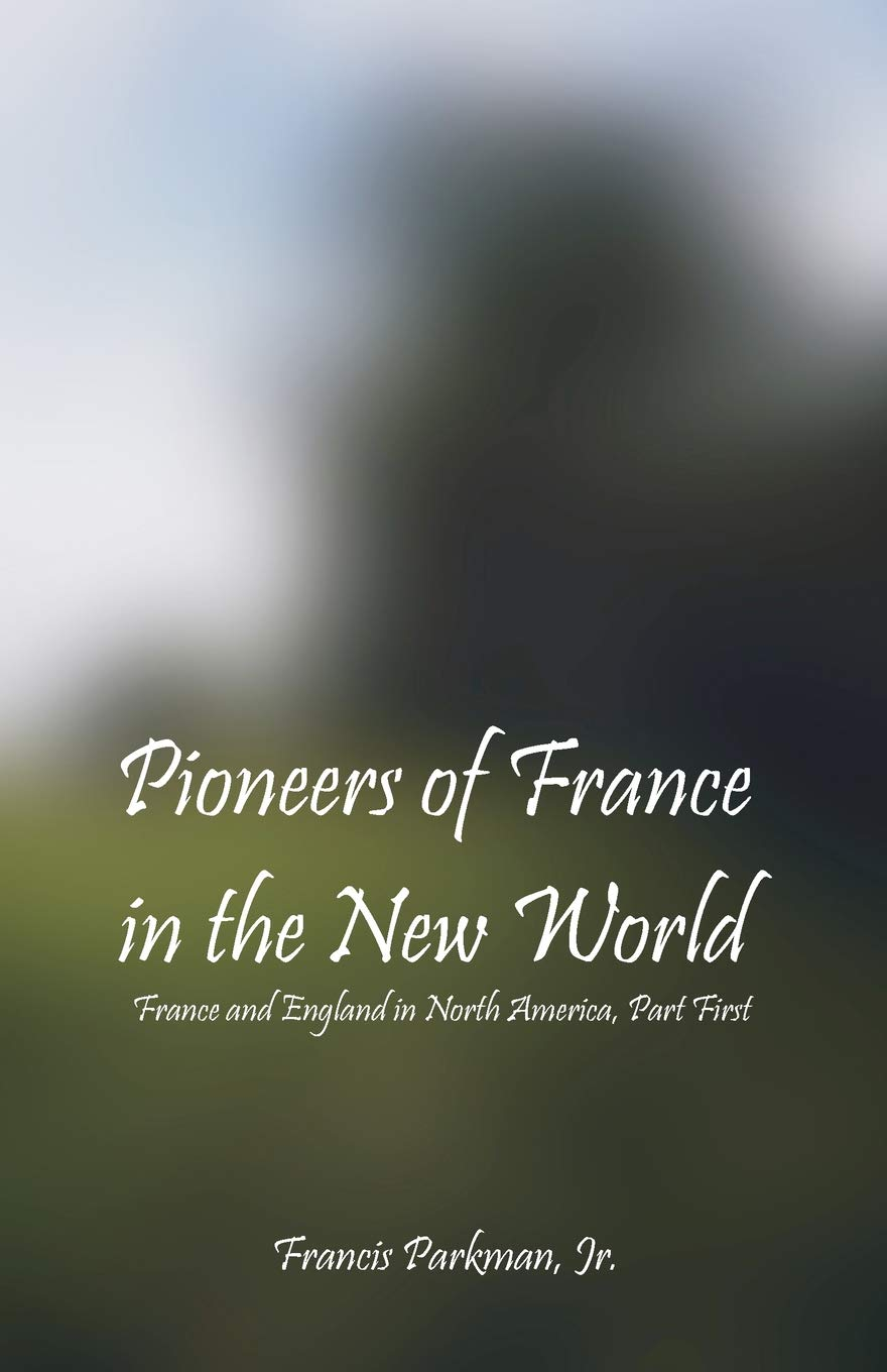 Read Online Pioneers of France in the New World: France and England in North America, Part First pdf epub
