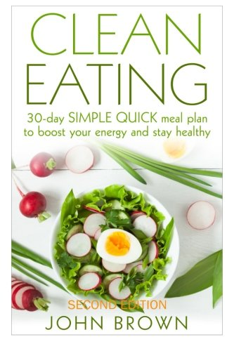 Clean Eating: 30-Day SIMPLE QUICK Meal Plan to Boost Your Energy and Stay Healthy (Clean Eating Diet Recipes Cookbook, Lunch, Snacks, Busy Families, Beginners, Made Simple Book)