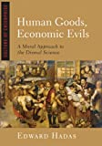 Human Goods, Economic Evils : A Moral Approach to the Dismal Science, Hadas, Edward, 1933859261