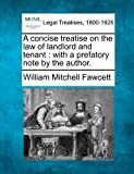 A concise treatise on the law of landlord and tenant : with a prefatory note by the Author, William Mitchell Fawcett, 1240178506