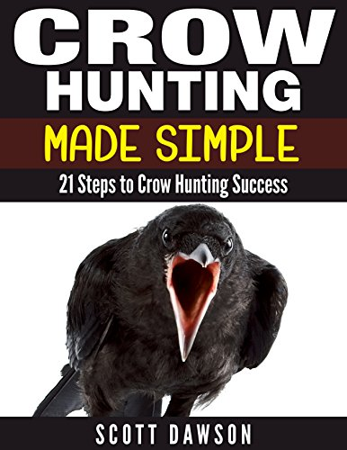 Crow Hunting Made Simple: 21 Steps to Crow Hunting Success by [Dawson, Scott]