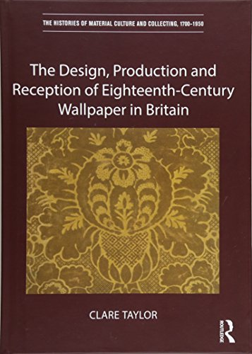 18th Century Wallpaper - The Design, Production and Reception of Eighteenth-Century Wallpaper in Britain (The Histories of Material Culture and Collecting, 1700-1950)