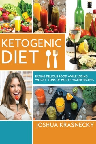 Ketogenic Diet: Eating delicious food while LOSING WEIGHT, Tons of Step by Step recipes made VERY EASY. by Joshua Krasnecky