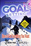 Goal Setting: How to Get Everything You Want: How to Be Happy, Feeling Good, Self Esteem, Positive Thinking, Mental Health (Personal Development Book)