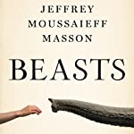 Beasts: What Animals Can Teach Us About the Origins of Good Evil | Jeffrey Moussaieff Masson