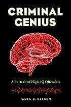 CRIMINAL GENIUS: A PORTRAIT OF HIGH-IQ OFFENDERS