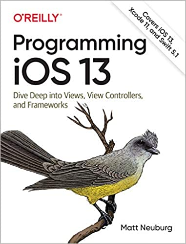 Programming Ios 13 Dive Deep Into Views View Controllers And Frameworks Neuburg Matt 9781492074618 Amazon Com Books