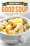 Sometimes A Good Soup Can Do the Trick!: Healthy Chicken Soup Recipes to Warm Up Your Heart
