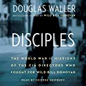 Disciples: The World War II Missions of the CIA Directors Who Fought for Wild Bill Donovan Audiobook by Douglas Waller Narrated by George Newbern