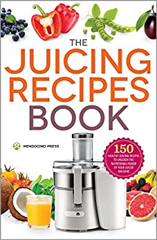 The Juicing Recipes Book: 150 Healthy Juicing Recipes to Unleash the Nutritional Power of Your Juicer Machine by [Mendocino Press]
