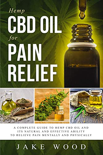 Hemp CBD Oil for Pain Relief: A Complete Guide to Hemp CBD Oil and Its  Natural and Effective Ability to Relieve Pain Mentally and Physically  (Includes