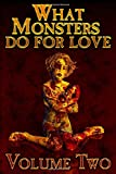 WHAT MONSTERS DO FOR LOVE - VOLUME TWO: A HORROR ANTHOLOGY SERIES