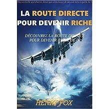 La Route Directe pour Devenir Riche: Découvrez la Seule Voie Directe qui a été Testée pour Devenir Riche à Partir de 0 (French Edition)