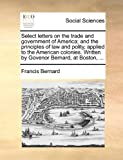 Select Letters on the Trade and Government of America; and the Principles of Law and Polity, Applied to the American Colonies Written by Govenor Bern, Francis Bernard, 117047716X