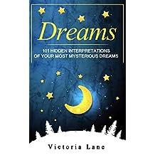 Dreams: 101 Hidden Interpretations of Your Most Mysterious Dreams (The Dream Analysis and Interpretation Series Book 2)