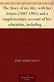 The Story of my life; with her letters (1887-1901) and a supplementary account of her education, including passages from the reports and letters of her ... Mansfield Sullivan, by John Albert Macy by [Keller, Helen, Sullivan, Annie, Macy, John Albert]