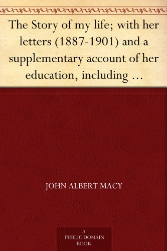 The Story of my life; with her letters (1887-1901) and a supplementary account of her education, including passages from the reports and letters of her ... Mansfield Sullivan, by John - Domain Macy