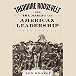 Theodore Roosevelt and the Making of American Leadership | Jon Knokey