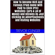How To Become Rich And Famous From Home With Paid To Click (PTC) Websites: Earn A Lot Of Money And Bitcoins By Just Clicking On Advertisements And Visiting Websites