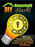DIY Household Hacks: Discover Proven Household Hacks to Increase your Productivity, Save Time and Money (Diy Projects, Home improvement, Diy,)