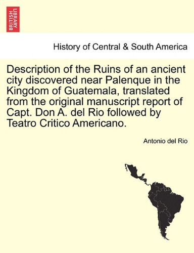 Description of the Ruins of an ancient city discovered near Palenque in the Kingdom of Guatemala, translated from the original manuscript report of ... del Rio followed by Teatro Critico Americano.