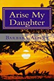 Arise My Daughter, Barbara A. Alpert, 1484931017