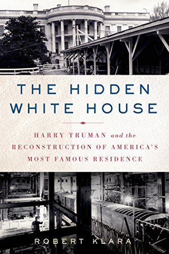 The Hidden White House: Harry Truman and the Reconstruction of America's Most Famous - Dc M St Washington