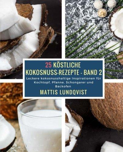 25 Köstliche Kokosnuss-Rezepte - Band 2: Leckere kokosnusshaltige Inspirationen für Kochtopf, Pfanne, Schongarer und Backofen (Volume 2) (German Edition) pdf epub