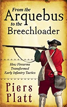 From the Arquebus to the Breechloader: How Firearms Transformed Early Infantry Tactics by [Platt, Piers]