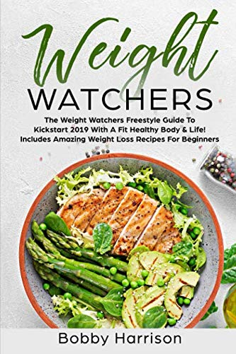 Weight Watchers: The Weight Watchers Freestyle Guide To Kickstart 2019 With A Fit Healthy Body & Life! - Includes Amazing Weight Loss Recipes For Beginners by Bobby Harrison