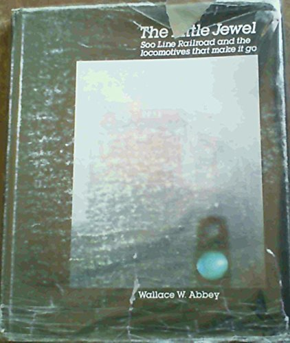 (The Little Jewel: Soo Line Railroad and the Locomotives That Made it Go by Wallace W. Abbey (1984-11-30))