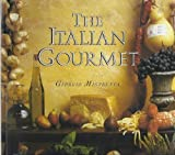 The Italian Gourmet: Authentic Ingredients and Traditional Recipes from the Kitchens of Italy