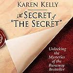 The Secret of the Secret: Unlocking the Mysteries of the Runaway Bestseller   Karen Kelly