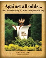 Against all odds: Trinity Western University: 1974 to 2006--to the praise of His glory