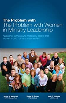 The Problem with The Problem with Women in Ministry Leadership: An answer to those who mistakenly believe that women should not be spiritual leaders. by [Brown, Daniel A., Manginelli, Jennifer A., Tshibaka, Kelly C.]
