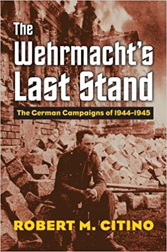Image result for The Wehrmacht's Last Stand: The German Campaigns of 1944-1945 Robert M. Citino